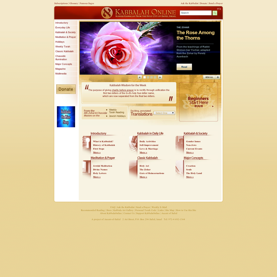 """From the holy mystical city of Tzefat (Safed): The largest, kosher, kabbalah-in-English website on the web. First-ever translations of classic Kabbalah texts. Articles illuminating the challenges of modern life. Zohar, the Holy Ari and other Safed kabbalists. Torah portion, Jewish holidays, weekly magazine, email subscriptions, prayer and meditation, Ask the Kabbalist, """"Send your prayer"""" dictionary, glossary, Kabbalah Art."""