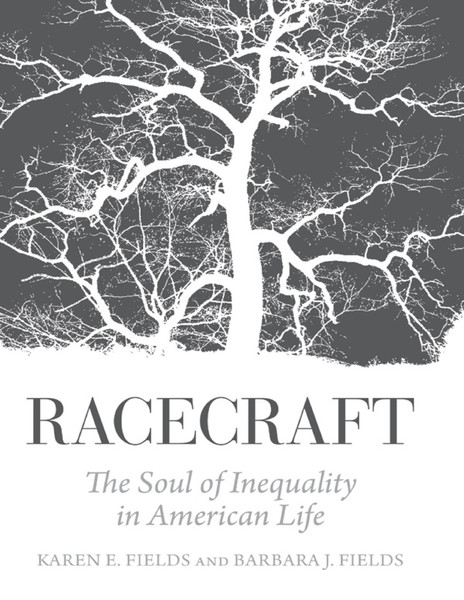 Racecraft - The Soul of Inequality in American Life - by Karen E. Fields and Barbara J. Fields