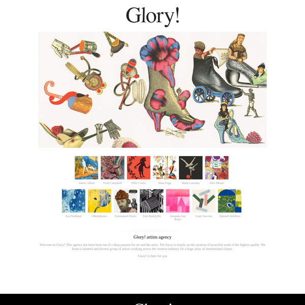 Welcome to Glory! This agency has been born out of a deep passion for art and the artist. The focus is simply on the creation of powerful work of the highest quality. We boast a talented and diverse group of artists working across the creative industry for a huge array of international clients.