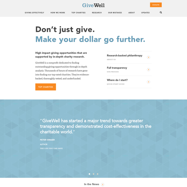 Make your dollar go further. GiveWell is a nonprofit dedicated to finding outstanding giving opportunities through in-depth analysis. Thousands of hours of research have gone into finding our top-rated charities. They're evidence-backed, thoroughly vetted, and underfunded. Top charities GiveWell has started a major trend towards greater transparency and demonstrated cost-effectiveness in the charitable world.