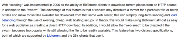 """Web """"seeding"""" was implemented in 2006 as the ability of BitTorrent clients to download torrent pieces from an HTTP source in addition to the """"swarm"""". The advantage of this feature is that a website may distribute a torrent for a particular file or batch of files and make those files available for download from that same web server; this can simplify long-term seeding and load balancing through the use of existing, cheap, web hosting setups. In theory, this would make using BitTorrent almost as easy for a web publisher as creating a direct HTTP download. In addition, it would allow the """"web seed"""" to be disabled if the swarm becomes too popular while still allowing the file to be readily available. This feature has two distinct specifications, both of which are supported by Libtorrent and the 26+ clients that use it."""