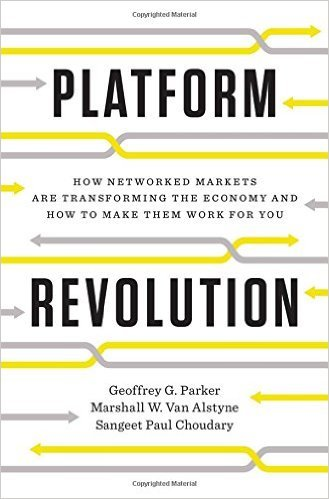 Platform Revolution: How Networked Markets Are Transforming the Economy — And How to Make Them Work for You, by Geoffrey G. Parker, Marshall W. Van Alstyne & Sangeet Paul Choudary