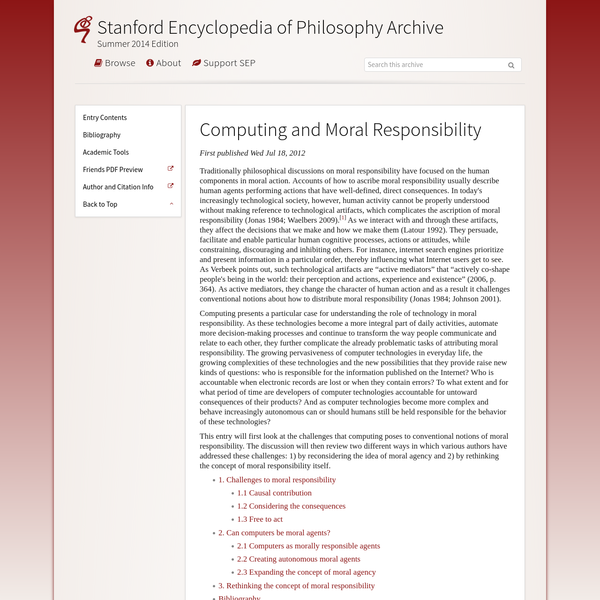 Computing presents a particular case for understanding the role of technology in moral responsibility. As these technologies become a more integral part of daily activities, automate more decision-making processes and continue to transform the way people communicate and relate to each other, they further complicate the already problematic tasks of attributing moral responsibility.