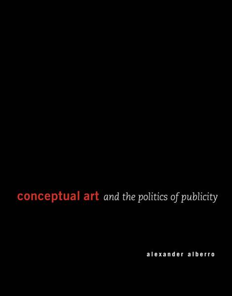 Conceptual Art and the Politics of Publicity, Alexander Alberro