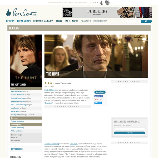 "This drama about false accusations of child molestation shows a community banding together against an individual; in the guise of making evil ""go away,"" they commit evil themselves. As the man wrongly accused, Mads Mikkelsen's face suggests weathered, weary iciness: slit-like eyes, thin lips, skin pulled tightly across high cheekbones."
