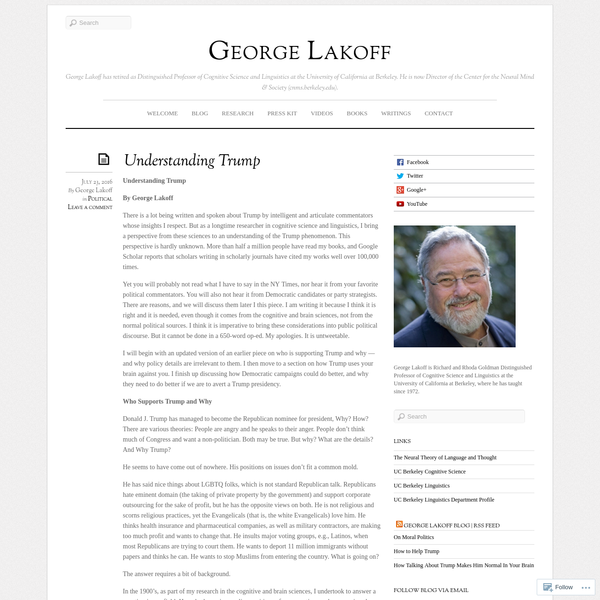 Understanding Trump By George Lakoff There is a lot being written and spoken about Trump by intelligent and articulate commentators whose insights I respect. But as a longtime researcher in cognitive science and linguistics, I bring a perspective from these sciences to an understanding of the Trump phenomenon.