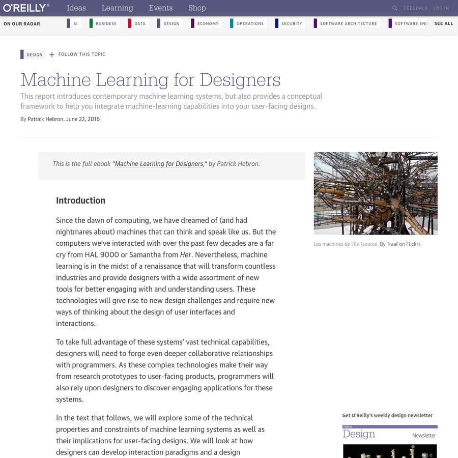 """This is the full ebook """" Machine Learning for Designers,"""" by Patrick Hebron. Since the dawn of computing, we have dreamed of (and had nightmares about) machines that can think and speak like us. But the computers we've interacted with over the past few decades are a far cry from HAL 9000 or Samantha from Her."""