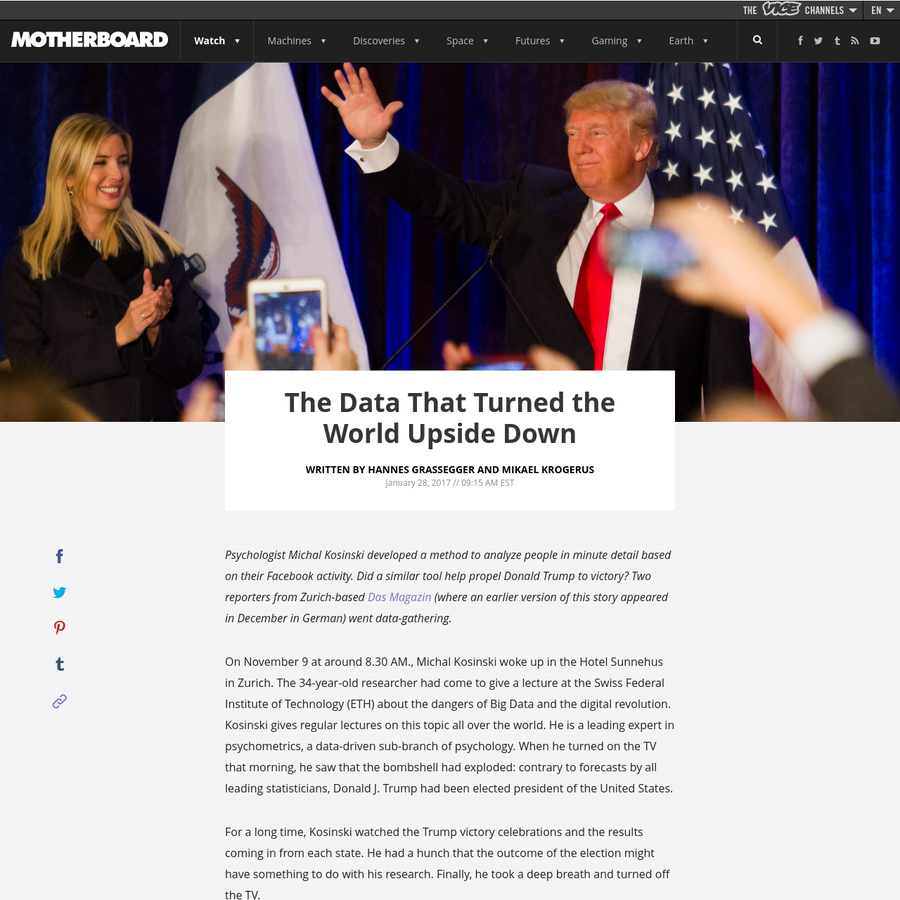 Written by Hannes Grassegger and Mikael Krogerus Psychologist Michal Kosinski developed a method to analyze people in minute detail based on their Facebook activity. Did a similar tool help propel Donald Trump to victory? Two reporters from Zurich-based Das Magazin (where an earlier version of this story appeared in December in German) went data-gathering.