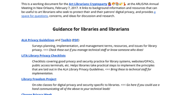 This is a working document for the Art Librarians Cryptoparty 💁🎨📚🔐💃 at the ARLIS/NA Annual Meeting in New Orleans, February 7, 2017. It links to background information and resources that can be useful to art librarians who seek to protect their and their patrons' digital privacy, and provide...