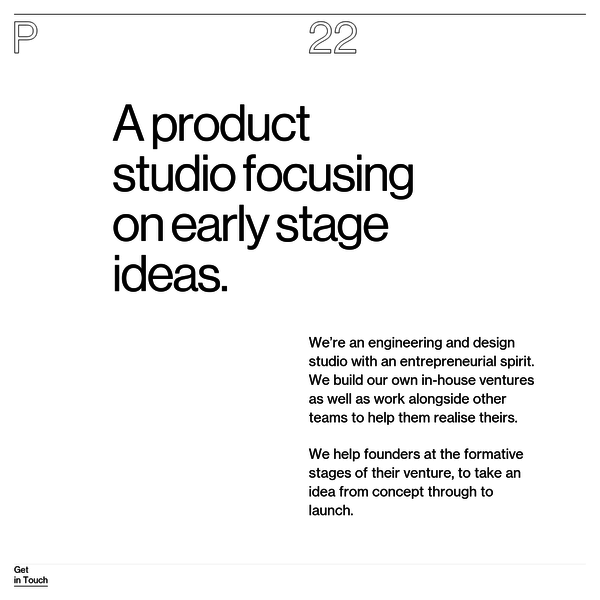 We're an engineering and design studio with an entrepreneurial spirit. We build our own in-house ventures as well as work alongside other teams to help them realise theirs.