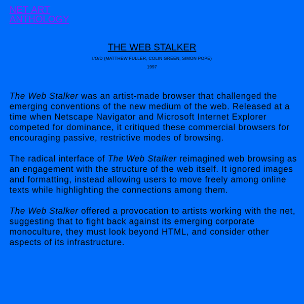 The Web Stalker was an artist-made browser that challenged the emerging conventions of the new medium of the web. Released at a time when Netscape Navigator and Microsoft Internet Explorer competed for dominance, it critiqued these commercial browsers for encouraging passive, restrictive modes of ...