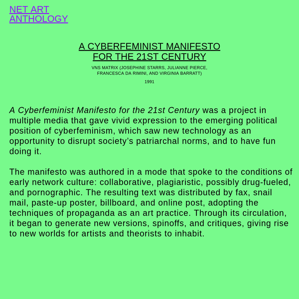 A Cyberfeminist Manifesto for the 21st Century was a project in multiple media that gave vivid expression to the emerging political position of cyberfeminism, which saw new technology as an opportunity to disrupt society's patriarchal norms, and to have fun doing it. The manifesto was authored in...