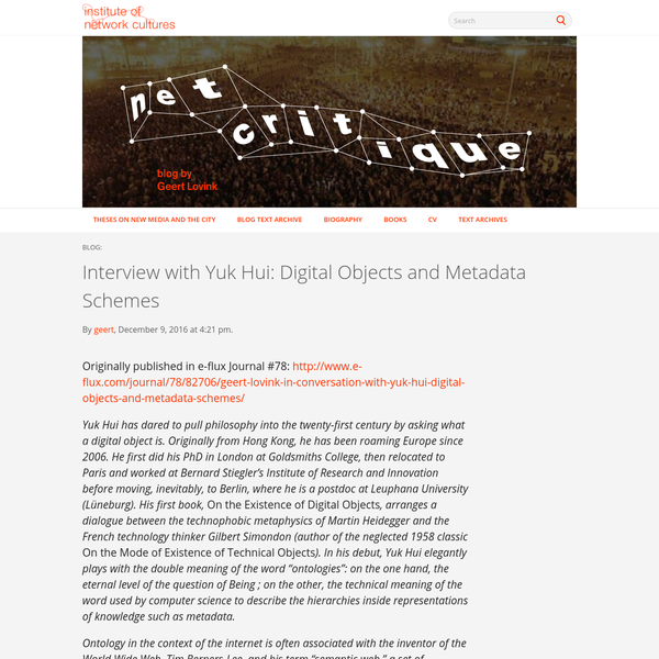 Originally published in e-flux Journal #78: http://www.e-flux.com/journal/78/82706/geert-lovink-in-conversation-with-yuk-hui-digital-objects-and-metadata-schemes/ Yuk Hui has dared to pull philosophy into the twenty-first century by asking what a digital object is. Originally from Hong Kong, he has been roaming Europe since 2006.