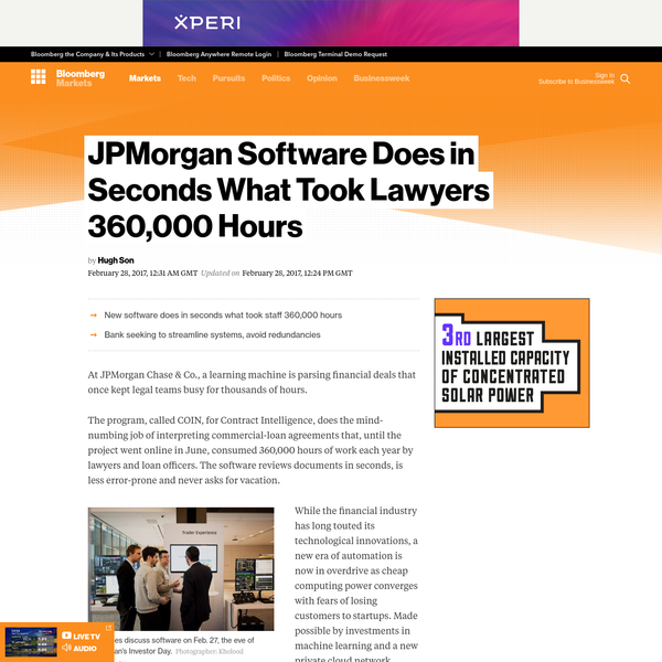 At JPMorgan Chase & Co., a learning machine is parsing financial deals that once kept legal teams busy for thousands of hours. The program, called COIN, for Contract Intelligence, does the mind-numbing job of interpreting commercial-loan agreements that, until the project went online in June, consumed 360,000 hours of work each year by lawyers and loan officers.