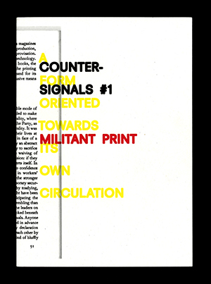 Counter-Signals is a bi-annual journal addressing, in variable iterations, different aspects of the intersection of design, media, and politics. The first issue — Militant Print / A Form Oriented to Its Own Circulation — documents and theorizes forms of militant aesthetics in the history of self-organized print publishing … among other things. --  http://otherforms.net/product/counter-signals-1/