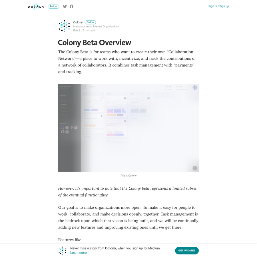 """The Colony Beta is for teams who want to create their own """"Collaboration Network""""-a place to work with, incentivize, and track the contributions of a network of collaborators. It combines task management with """"payments"""" and tracking. However, it's important to note that the Colony beta represents a limited subset of the eventual functionality."""