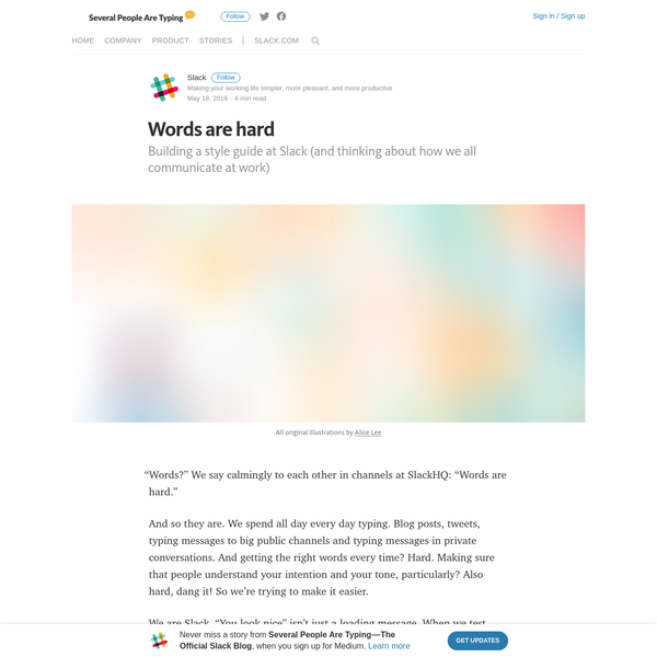 "Building a style guide at Slack (and thinking about how we all communicate at work) ""Words?"" We say calmingly to each other in channels at SlackHQ: ""Words are hard."" And so they are. We spend all day every day typing. Blog posts, tweets, typing messages to big public channels and typing messages in private conversations."