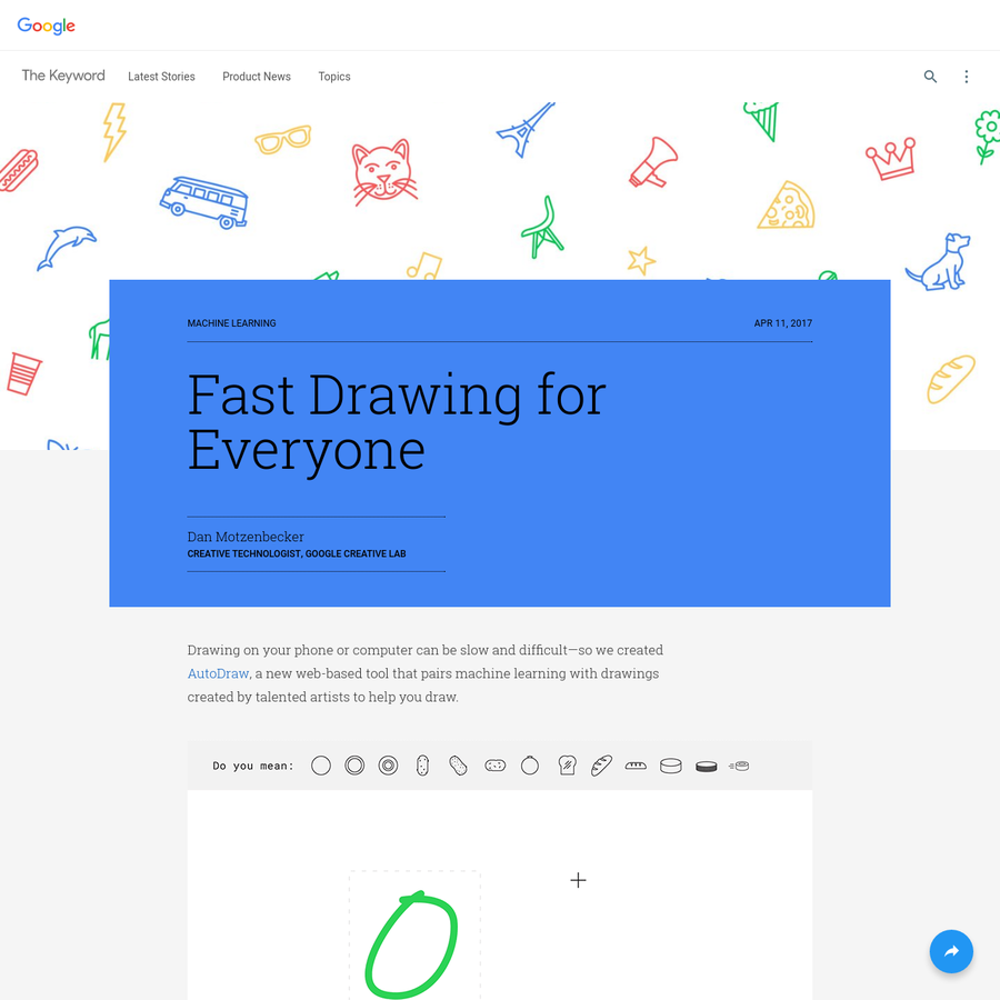 "If you're interested in learning more about the magic behind AutoDraw, check out ""Quick, Draw!"" (one of our A.I. Experiments). AutoDraw's suggestion tool uses the same technology to guess what you're trying to draw. Big thanks to the artists, designers, illustrators and friends of Google who created original drawings for AutoDraw."