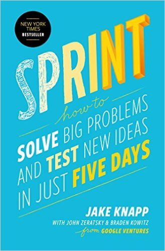 Sprint: How to Solve Big Problems and Test New Ideas in Just Five Days, by Jake Knapp, John Zeratsky & Braden Kowitz