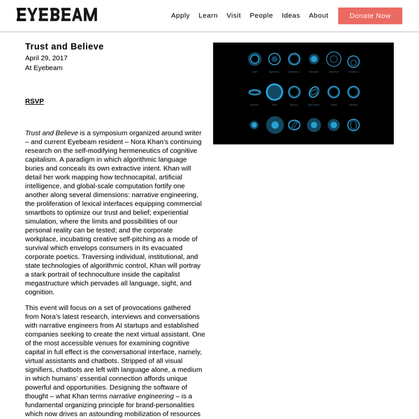 April 29, 2017 At Eyebeam with Nora N. Khan 2 - 6pm Trust and Believe is a symposium organized around writer - and current Eyebeam resident - Nora Khan's continuing research on the self-modifying hermeneutics of cognitive capitalism. A paradigm in which algorithmic language buries and conceals its own extractive intent.