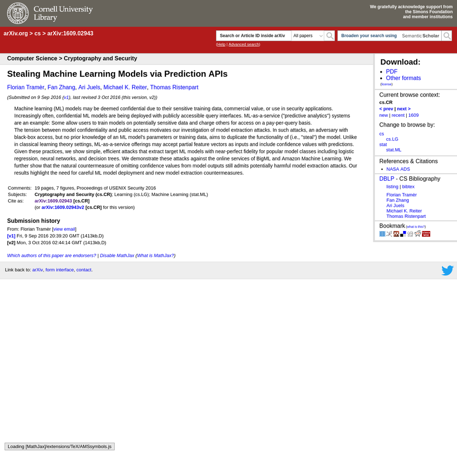 "Abstract: Machine learning (ML) models may be deemed confidential due to their sensitive training data, commercial value, or use in security applications. Increasingly often, confidential ML models are being deployed with publicly accessible query interfaces. ML-as-a-service (""predictive analytics"") systems are an example: Some allow users to train models on potentially sensitive data and charge others for access on a pay-per-query basis."